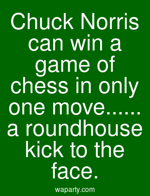 Chuck Norris can win a game of chess in only one move... a roundhouse kick to the face.