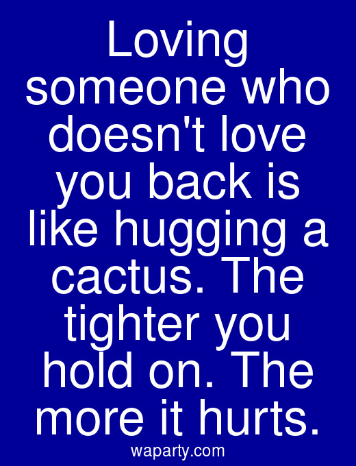 Loving someone who doesnt love you back is like hugging a cactus. The tighter you hold on. The more it hurts.