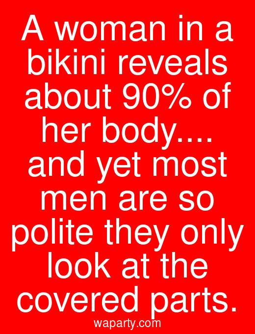 A woman in a bikini reveals about 90% of her body... and yet most men are so polite they only look at the covered parts.