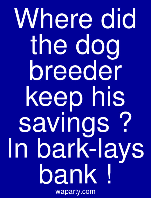 Where did the dog breeder keep his savings ? In bark-lays bank !