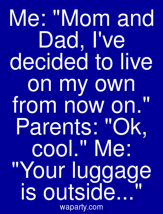 Me: Mom and Dad, Ive decided to live on my own from now on. Parents: Ok, cool. Me: Your luggage is outside...