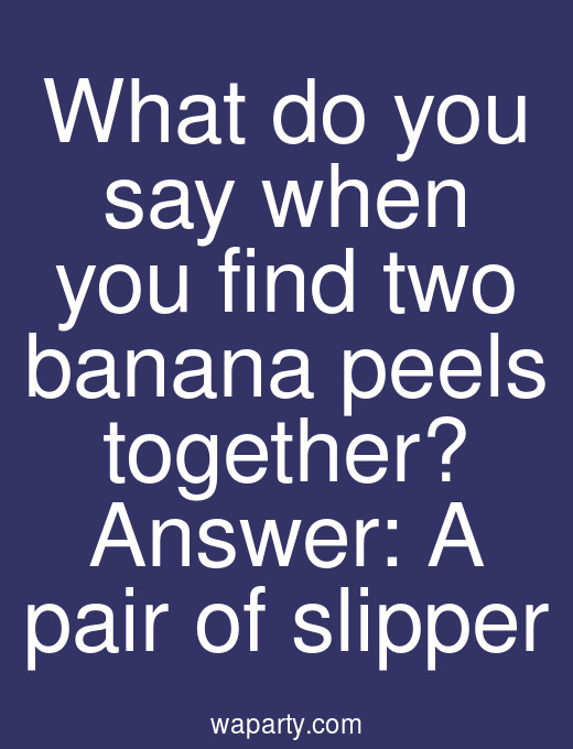 What do you say when you find two banana peels together? Answer: A pair of slipper