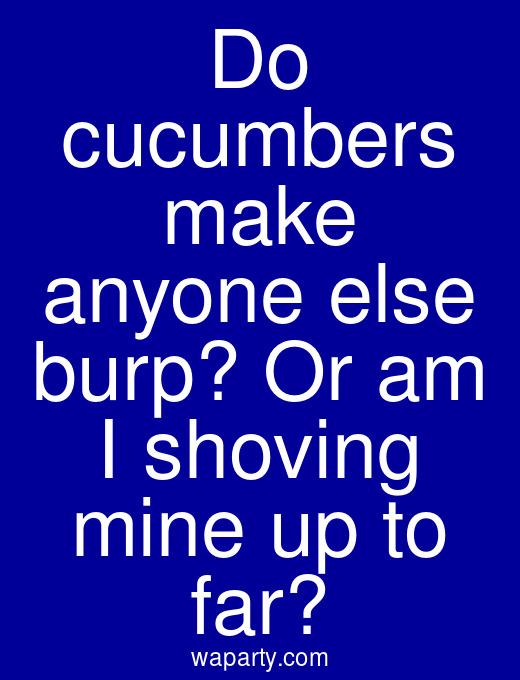 Do cucumbers make anyone else burp? Or am I shoving mine up to far?
