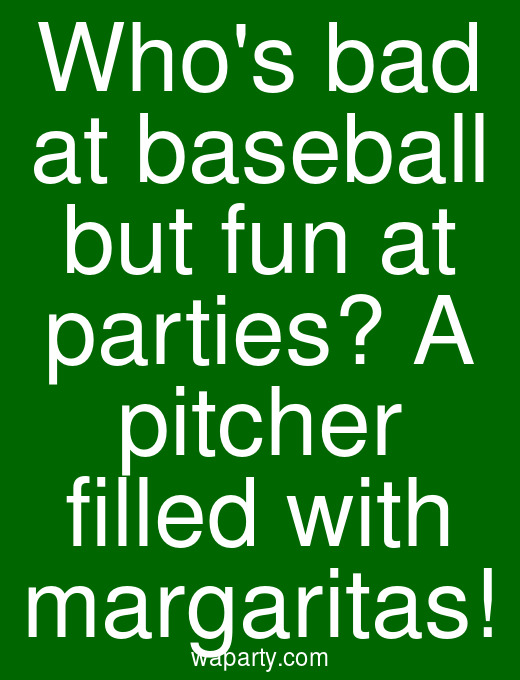 Whos bad at baseball but fun at parties? A pitcher filled with margaritas!