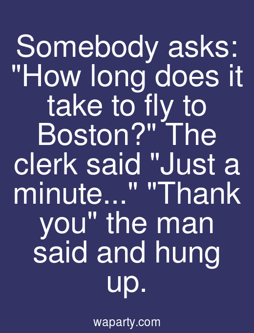 Somebody asks: How long does it take to fly to Boston? The clerk said Just a minute... Thank you the man said and hung up.