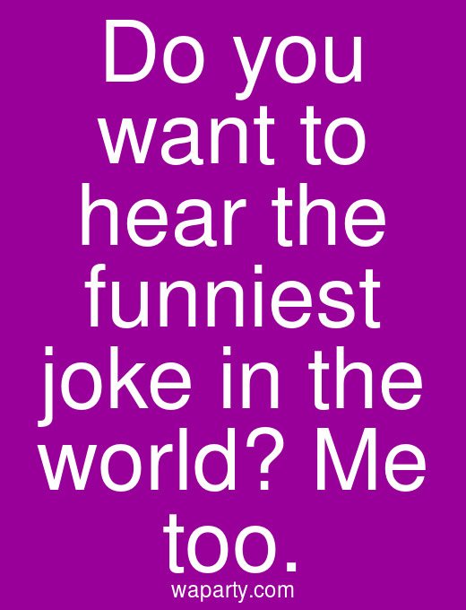 Do you want to hear the funniest joke in the world? Me too.