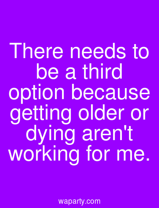 There needs to be a third option because getting older or dying arent working for me.