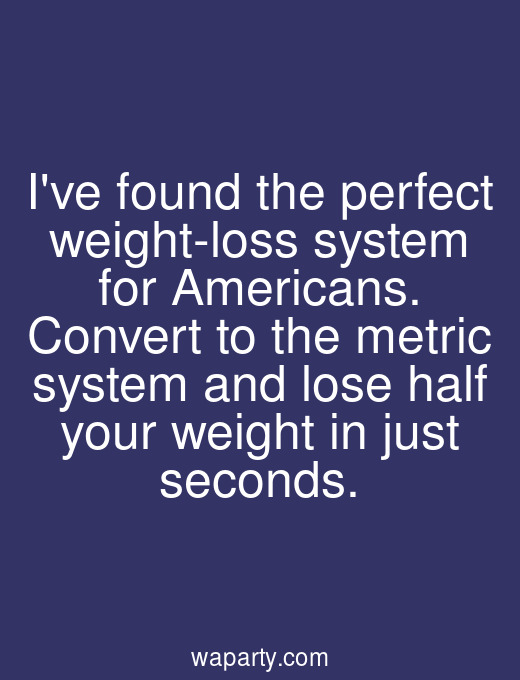 Ive found the perfect weight-loss system for Americans. Convert to the metric system and lose half your weight in just seconds.