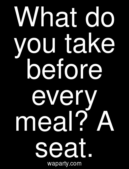 What do you take before every meal? A seat.