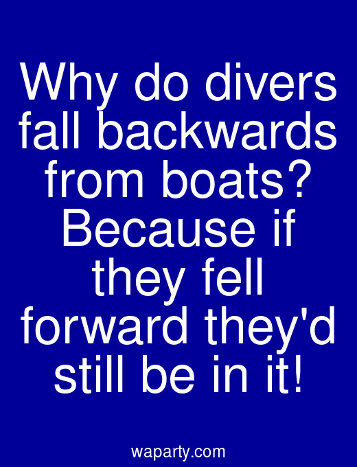 Why do divers fall backwards from boats? Because if they fell forward theyd still be in it!