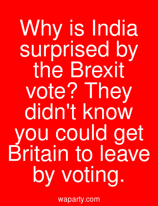 Why is India surprised by the Brexit vote? They didnt know you could get Britain to leave by voting.