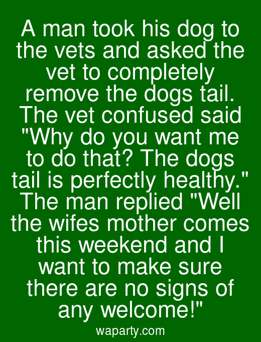A man took his dog to the vets and asked the vet to completely remove the dogs tail. The vet confused said Why do you want me to do that? The dogs tail is perfectly healthy. The man replied Well the wifes mother comes this weekend and I want to make sure there are no signs of any welcome!