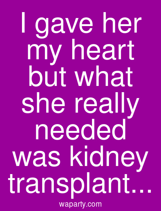 I gave her my heart but what she really needed was kidney transplant...