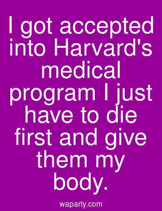 I got accepted into Harvards medical program I just have to die first and give them my body.
