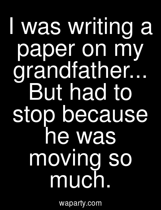 I was writing a paper on my grandfather... But had to stop because he was moving so much.