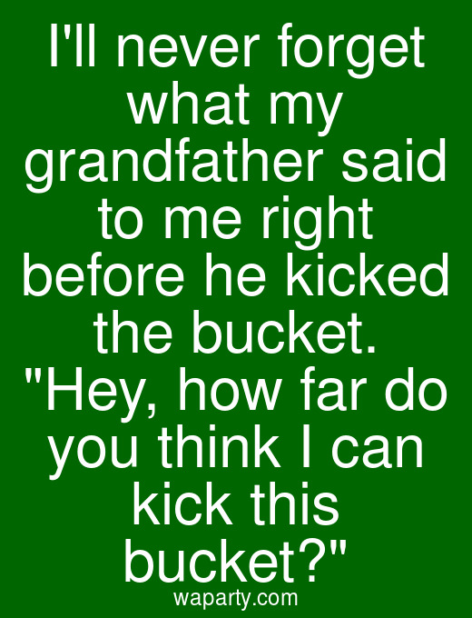 Ill never forget what my grandfather said to me right before he kicked the bucket. Hey, how far do you think I can kick this bucket?