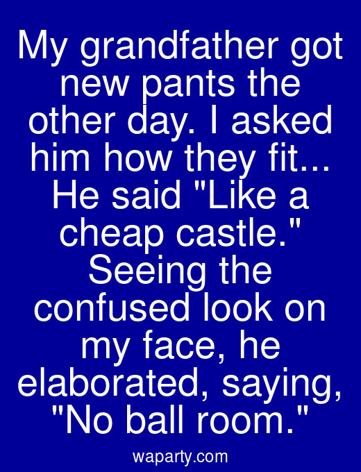 My grandfather got new pants the other day. I asked him how they fit... He said Like a cheap castle. Seeing the confused look on my face, he elaborated, saying, No ball room.