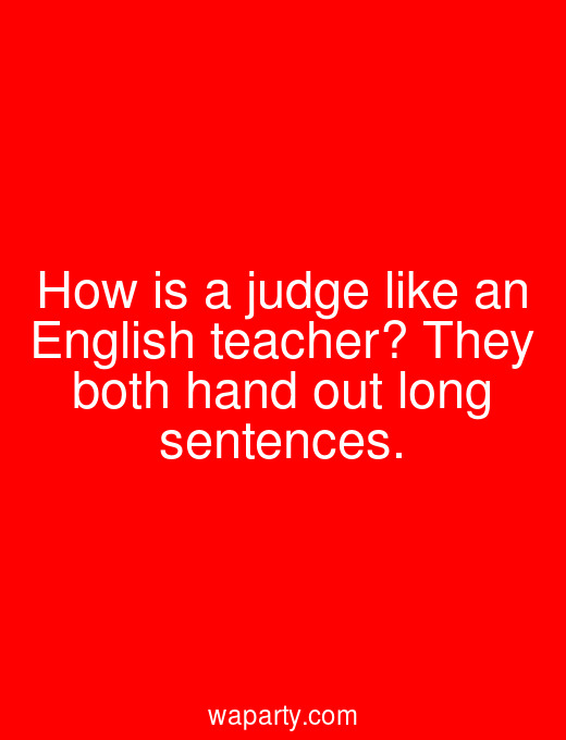 How is a judge like an English teacher? They both hand out long sentences.