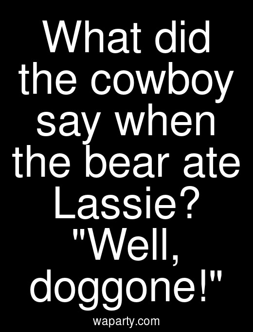 What did the cowboy say when the bear ate Lassie? Well, doggone!