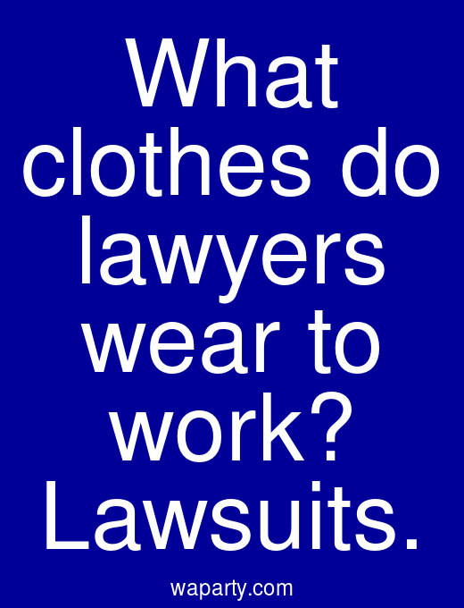 What clothes do lawyers wear to work? Lawsuits.