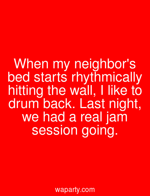 When my neighbors bed starts rhythmically hitting the wall, I like to drum back. Last night, we had a real jam session going.
