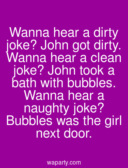 Wanna hear a dirty joke? John got dirty. Wanna hear a clean joke? John took a bath with bubbles. Wanna hear a naughty joke? Bubbles was the girl next door.