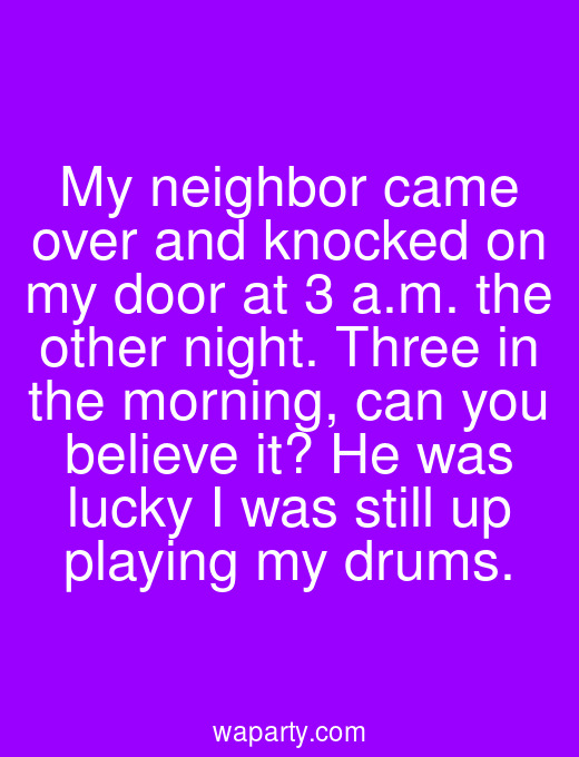 My neighbor came over and knocked on my door at 3 a.m. the other night. Three in the morning, can you believe it? He was lucky I was still up playing my drums.