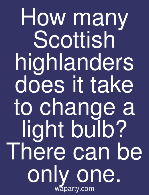 How many Scottish highlanders does it take to change a light bulb? There can be only one.