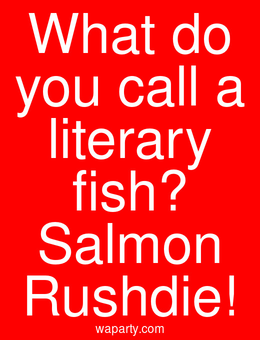 What do you call a literary fish? Salmon Rushdie!