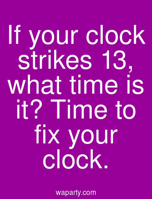 If your clock strikes 13, what time is it? Time to fix your clock.