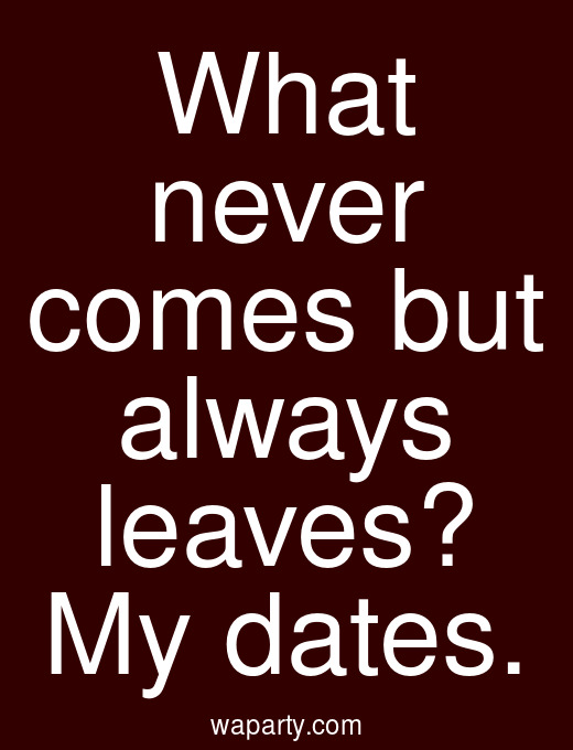 What never comes but always leaves? My dates.