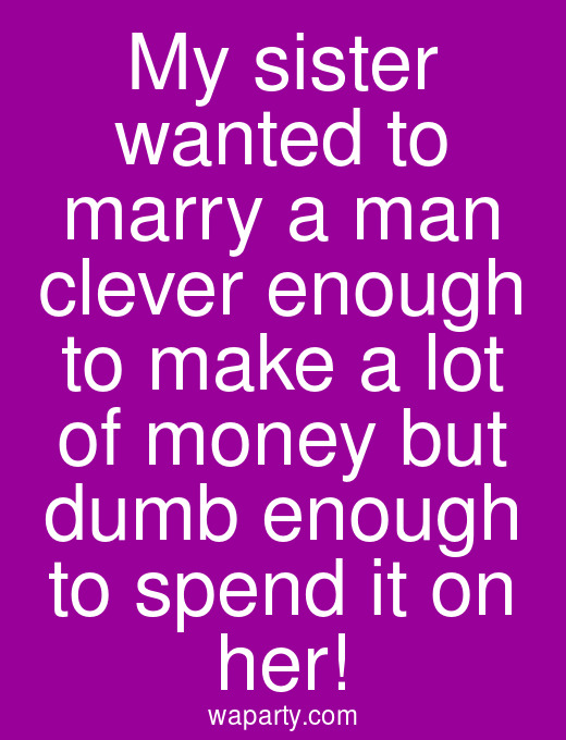 My sister wanted to marry a man clever enough to make a lot of money but dumb enough to spend it on her!