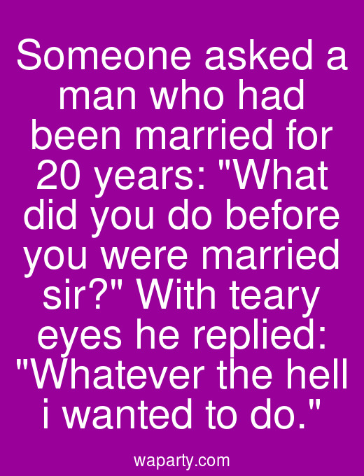 Someone asked a man who had been married for 20 years: What did you do before you were married sir? With teary eyes he replied: Whatever the hell i wanted to do.