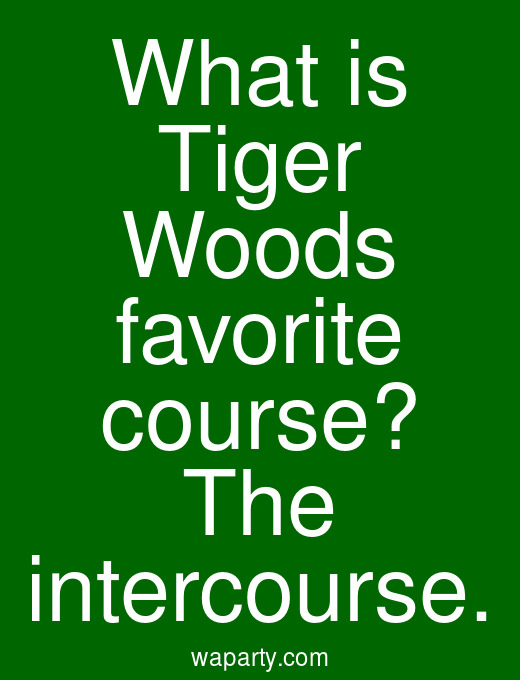 What is Tiger Woods favorite course? The intercourse.