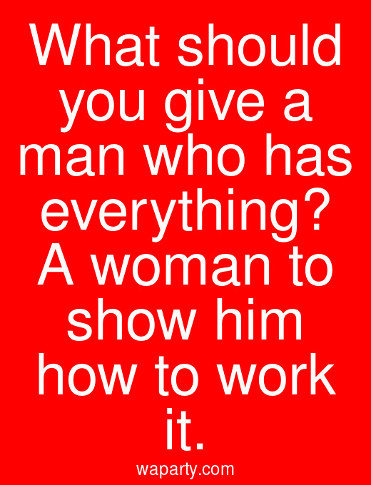 What should you give a man who has everything? A woman to show him how to work it.