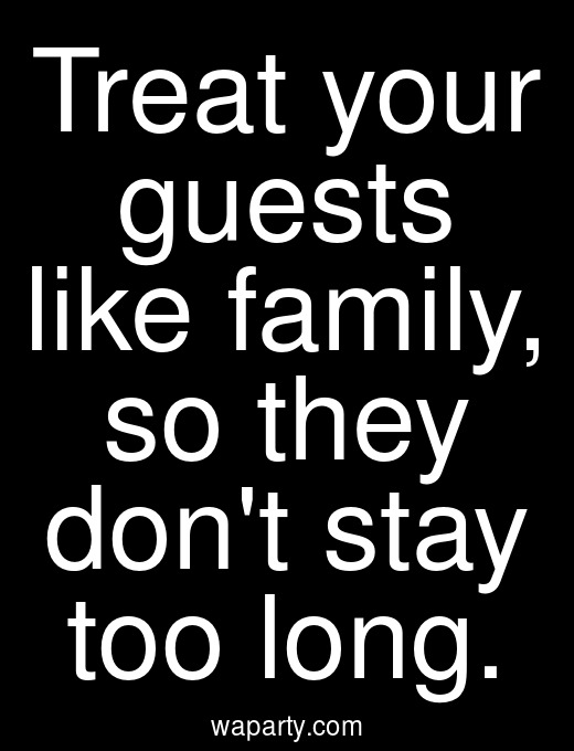 Treat your guests like family, so they dont stay too long.