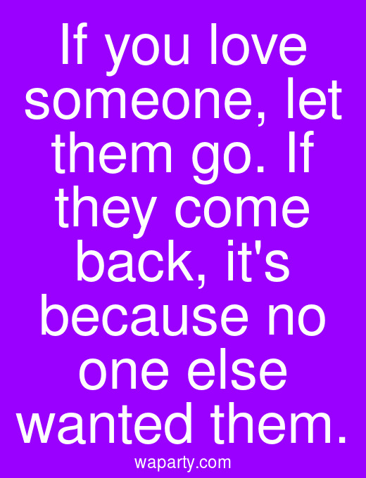 If you love someone, let them go. If they come back, its because no one else wanted them.