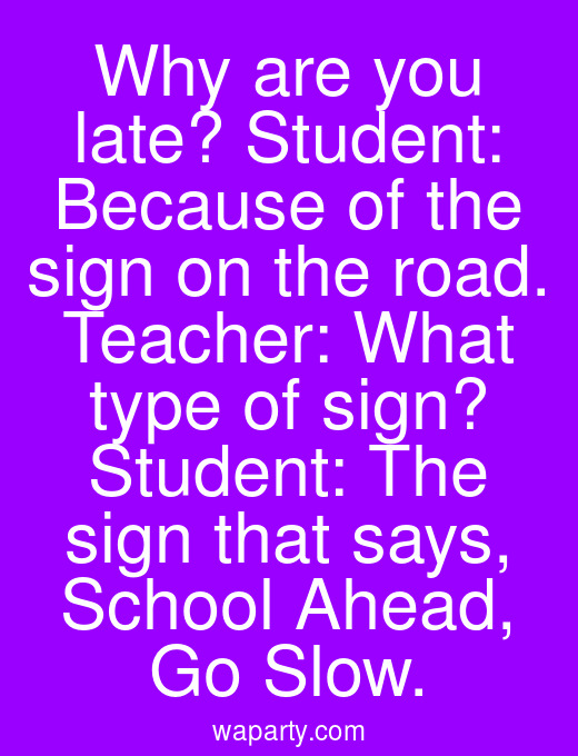 Why are you late? Student: Because of the sign on the road. Teacher: What type of sign? Student: The sign that says, School Ahead, Go Slow.
