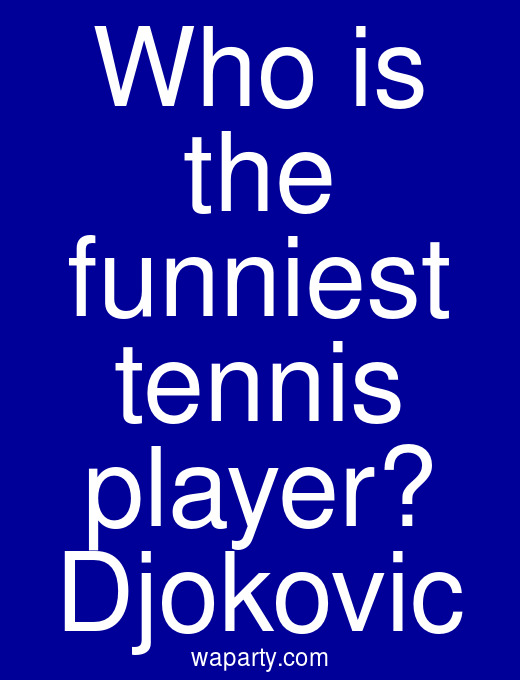 Who is the funniest tennis player? Djokovic