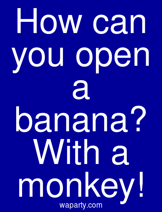 How can you open a banana? With a monkey!