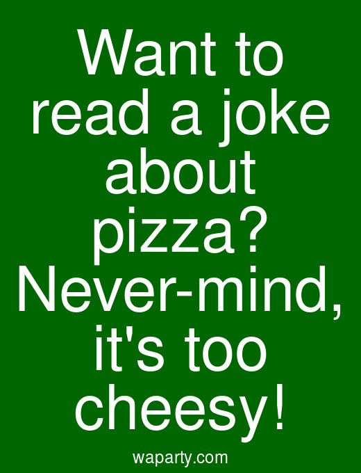 Want to read a joke about pizza? Never-mind, its too cheesy!