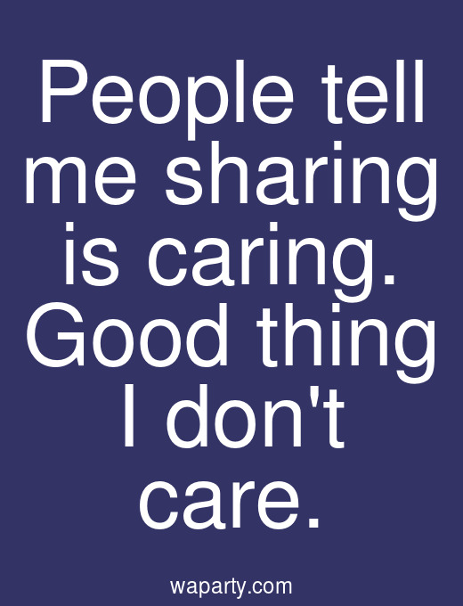 People tell me sharing is caring. Good thing I dont care.