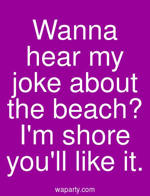 Wanna hear my joke about the beach? Im shore youll like it.