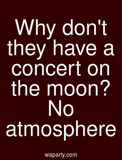 Why dont they have a concert on the moon? No atmosphere