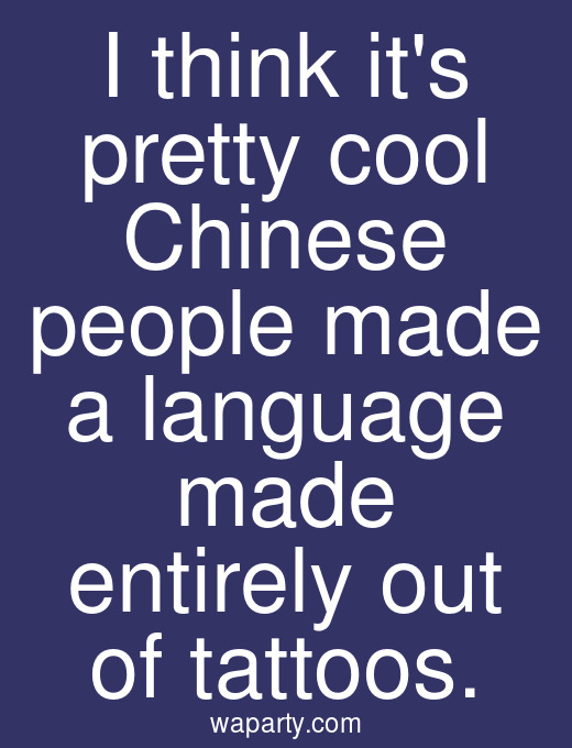 I think its pretty cool Chinese people made a language made entirely out of tattoos.