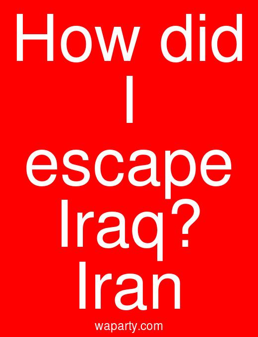 How did I escape Iraq? Iran