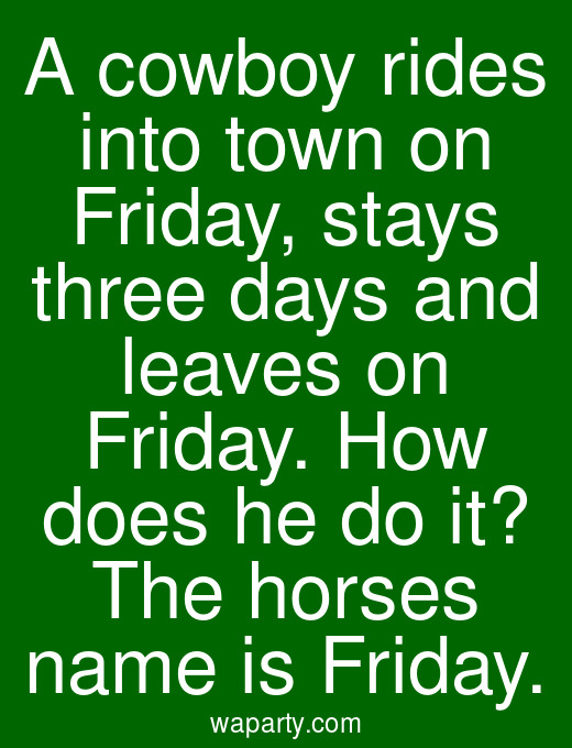 A cowboy rides into town on Friday, stays three days and leaves on Friday. How does he do it? The horses name is Friday.