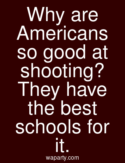 Why are Americans so good at shooting? They have the best schools for it.