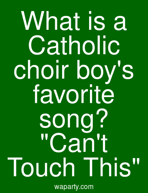 What is a Catholic choir boys favorite song? Cant Touch This