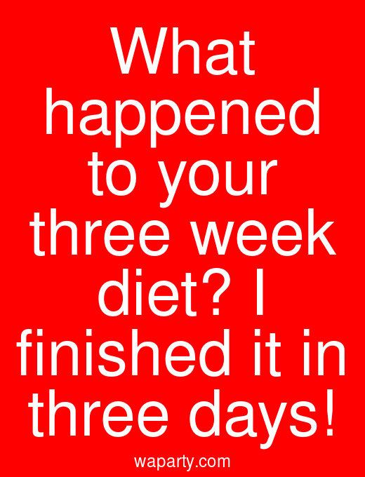 What happened to your three week diet? I finished it in three days!